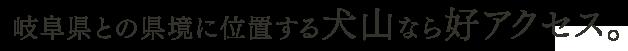 岐阜県との県境に位置する犬山なら好アクセス。